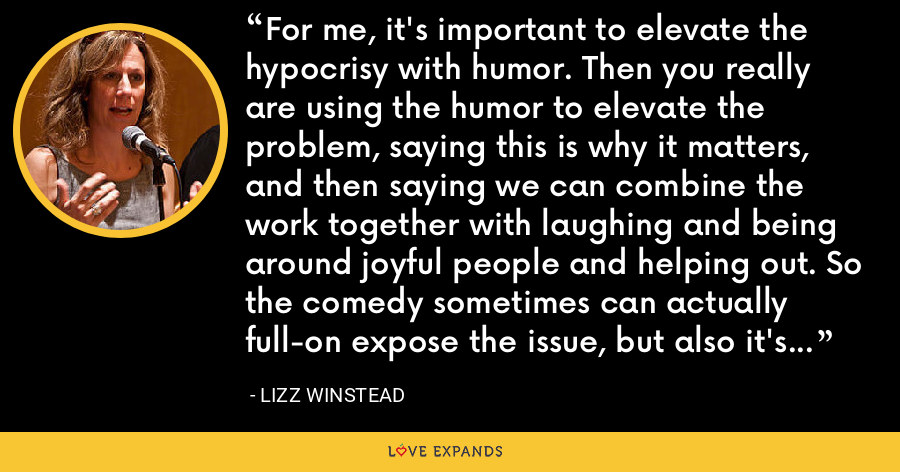 For me, it's important to elevate the hypocrisy with humor. Then you really are using the humor to elevate the problem, saying this is why it matters, and then saying we can combine the work together with laughing and being around joyful people and helping out. So the comedy sometimes can actually full-on expose the issue, but also it's a gathering tool. It serves a lot of purposes. - Lizz Winstead