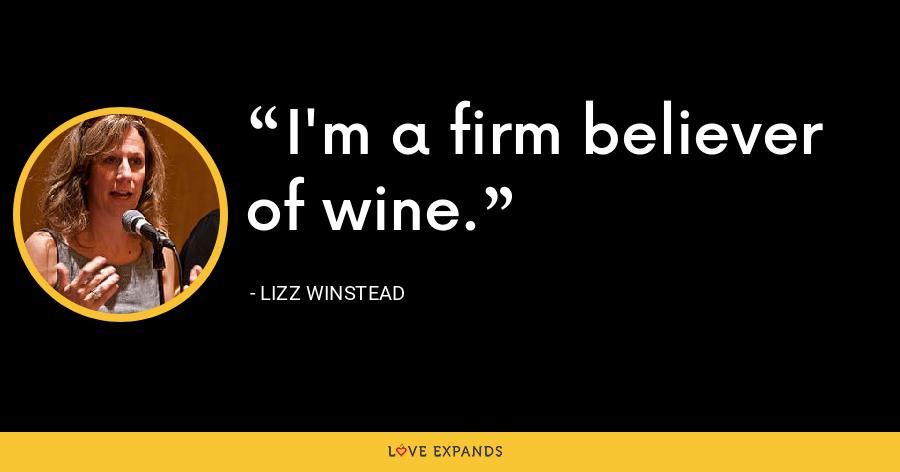 I'm a firm believer of wine. - Lizz Winstead