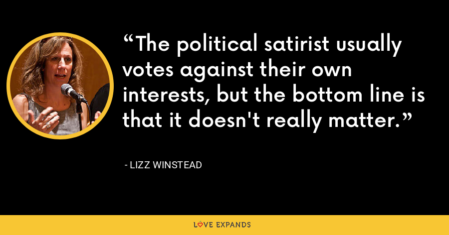 The political satirist usually votes against their own interests, but the bottom line is that it doesn't really matter. - Lizz Winstead