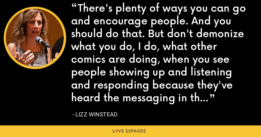 There's plenty of ways you can go and encourage people. And you should do that. But don't demonize what you do, I do, what other comics are doing, when you see people showing up and listening and responding because they've heard the messaging in the new kind of way. - Lizz Winstead