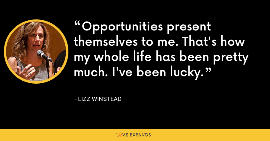Opportunities present themselves to me. That's how my whole life has been pretty much. I've been lucky. - Lizz Winstead