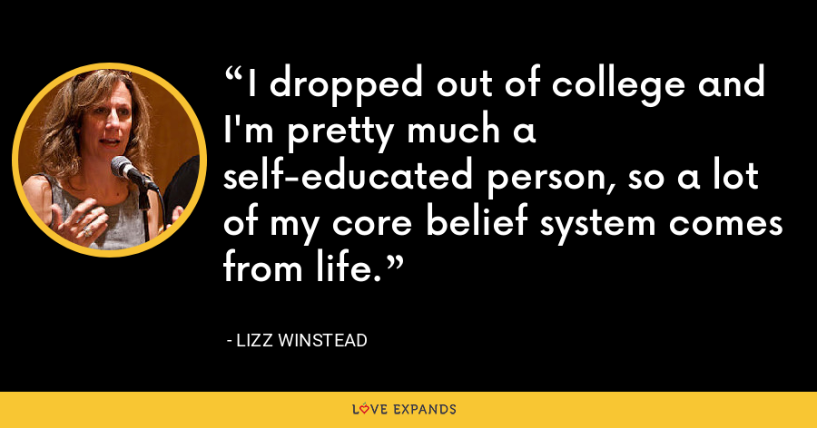 I dropped out of college and I'm pretty much a self-educated person, so a lot of my core belief system comes from life. - Lizz Winstead