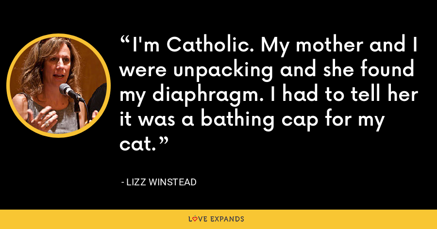 I'm Catholic. My mother and I were unpacking and she found my diaphragm. I had to tell her it was a bathing cap for my cat. - Lizz Winstead