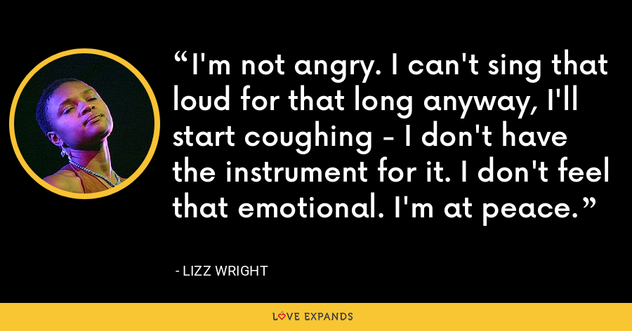 I'm not angry. I can't sing that loud for that long anyway, I'll start coughing - I don't have the instrument for it. I don't feel that emotional. I'm at peace. - Lizz Wright