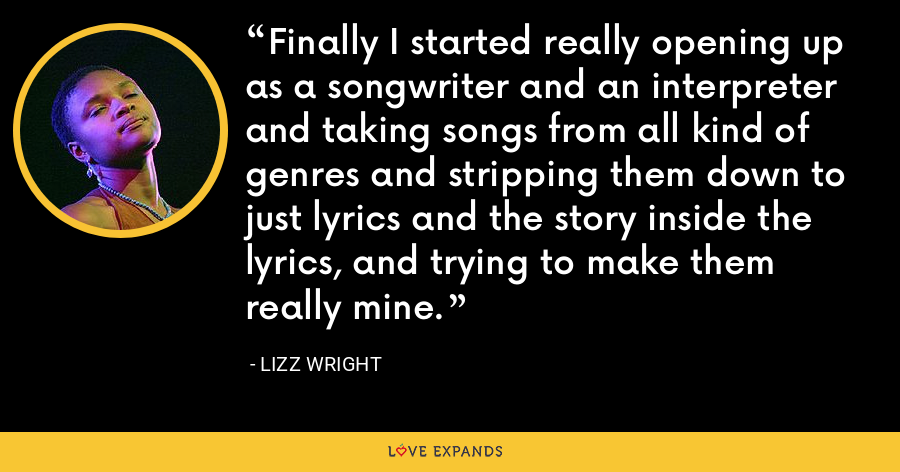 Finally I started really opening up as a songwriter and an interpreter and taking songs from all kind of genres and stripping them down to just lyrics and the story inside the lyrics, and trying to make them really mine. - Lizz Wright