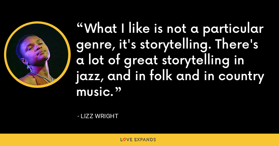 What I like is not a particular genre, it's storytelling. There's a lot of great storytelling in jazz, and in folk and in country music. - Lizz Wright