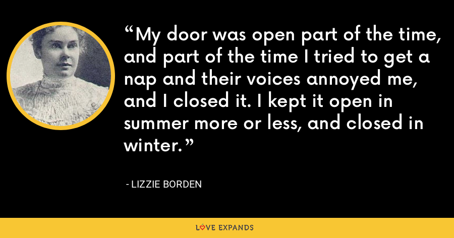 My door was open part of the time, and part of the time I tried to get a nap and their voices annoyed me, and I closed it. I kept it open in summer more or less, and closed in winter. - Lizzie Borden
