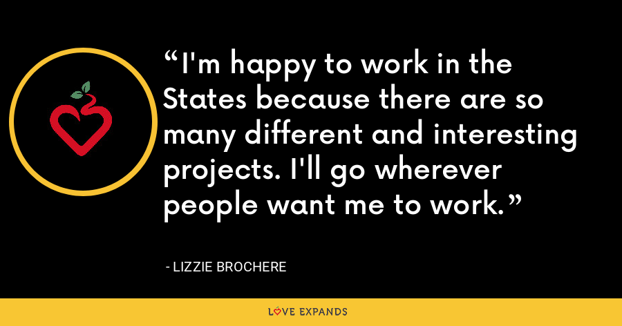 I'm happy to work in the States because there are so many different and interesting projects. I'll go wherever people want me to work. - Lizzie Brochere