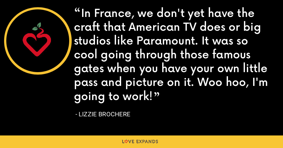 In France, we don't yet have the craft that American TV does or big studios like Paramount. It was so cool going through those famous gates when you have your own little pass and picture on it. Woo hoo, I'm going to work! - Lizzie Brochere