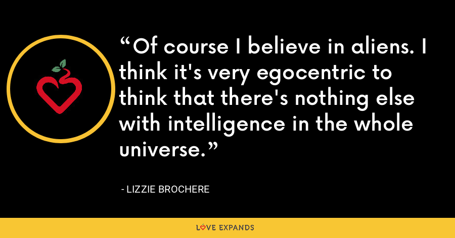 Of course I believe in aliens. I think it's very egocentric to think that there's nothing else with intelligence in the whole universe. - Lizzie Brochere