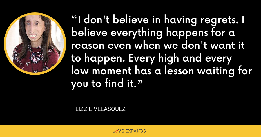 I don't believe in having regrets. I believe everything happens for a reason even when we don't want it to happen. Every high and every low moment has a lesson waiting for you to find it. - Lizzie Velasquez