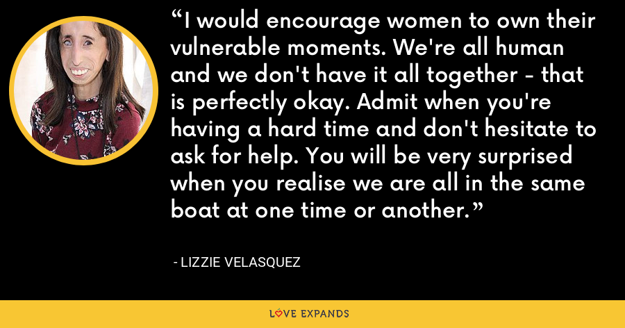 I would encourage women to own their vulnerable moments. We're all human and we don't have it all together - that is perfectly okay. Admit when you're having a hard time and don't hesitate to ask for help. You will be very surprised when you realise we are all in the same boat at one time or another. - Lizzie Velasquez