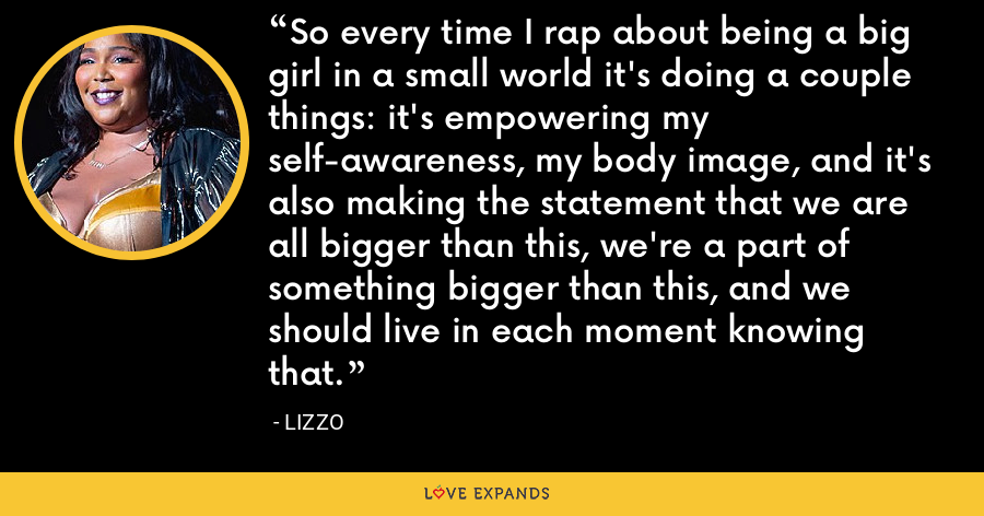 So every time I rap about being a big girl in a small world it's doing a couple things: it's empowering my self-awareness, my body image, and it's also making the statement that we are all bigger than this, we're a part of something bigger than this, and we should live in each moment knowing that. - Lizzo