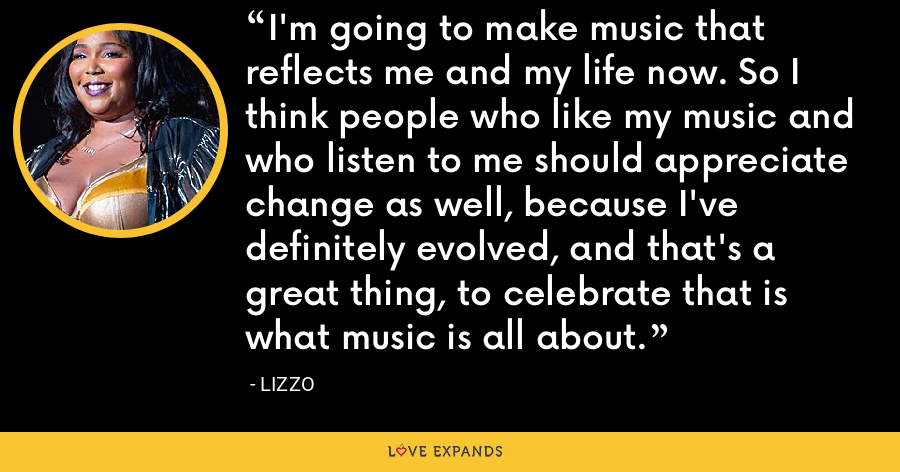I'm going to make music that reflects me and my life now. So I think people who like my music and who listen to me should appreciate change as well, because I've definitely evolved, and that's a great thing, to celebrate that is what music is all about. - Lizzo