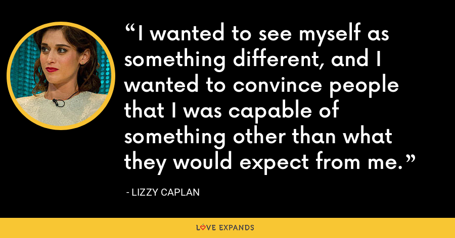 I wanted to see myself as something different, and I wanted to convince people that I was capable of something other than what they would expect from me. - Lizzy Caplan