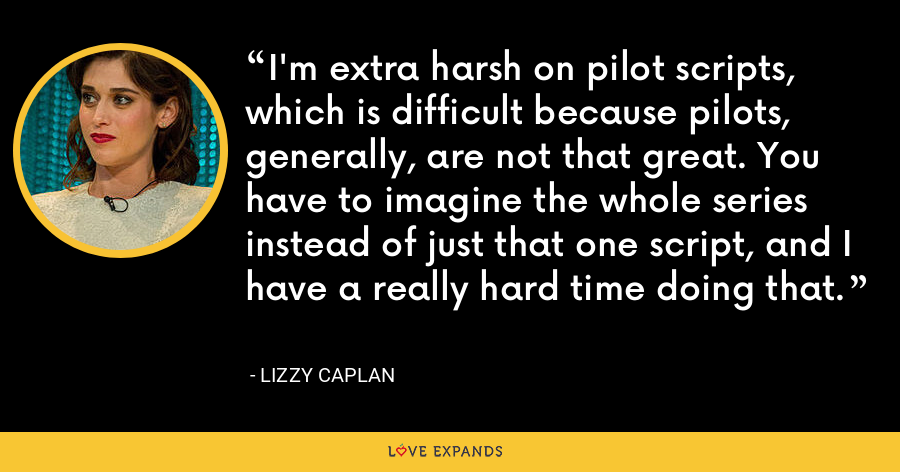 I'm extra harsh on pilot scripts, which is difficult because pilots, generally, are not that great. You have to imagine the whole series instead of just that one script, and I have a really hard time doing that. - Lizzy Caplan