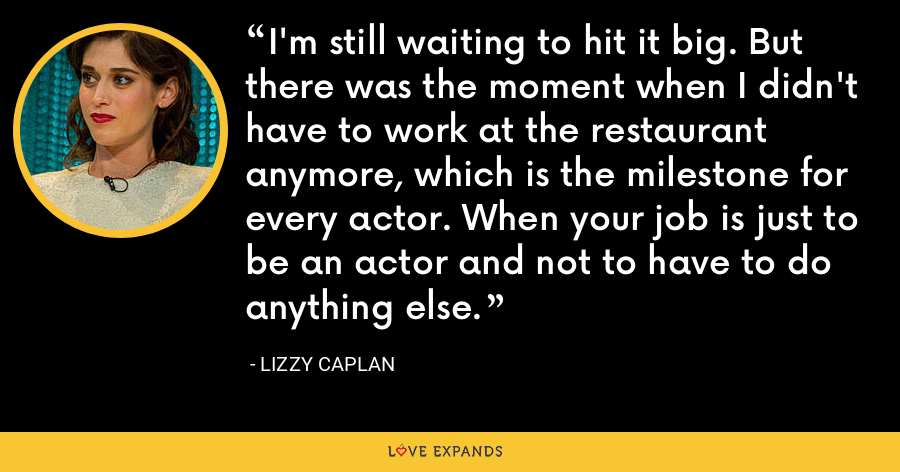 I'm still waiting to hit it big. But there was the moment when I didn't have to work at the restaurant anymore, which is the milestone for every actor. When your job is just to be an actor and not to have to do anything else. - Lizzy Caplan