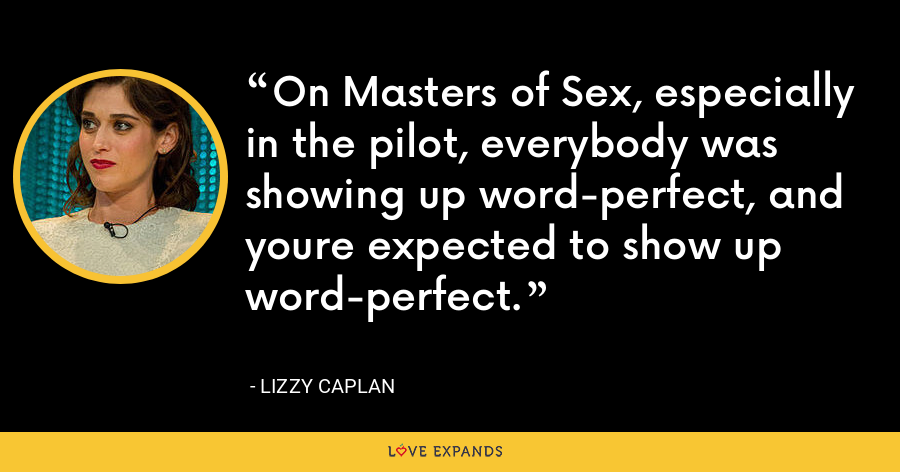 On Masters of Sex, especially in the pilot, everybody was showing up word-perfect, and youre expected to show up word-perfect. - Lizzy Caplan