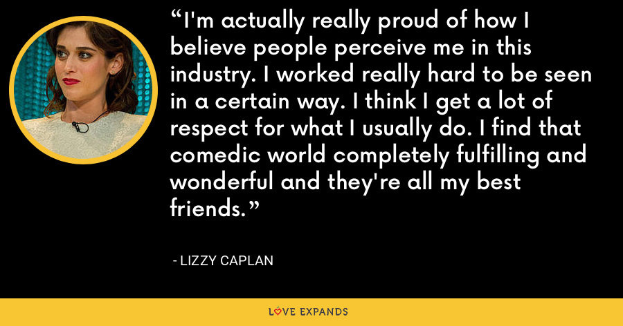 I'm actually really proud of how I believe people perceive me in this industry. I worked really hard to be seen in a certain way. I think I get a lot of respect for what I usually do. I find that comedic world completely fulfilling and wonderful and they're all my best friends. - Lizzy Caplan