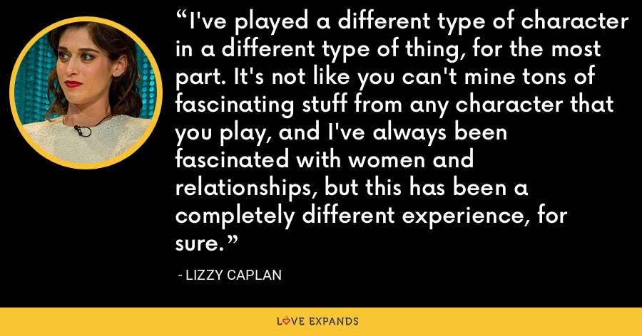 I've played a different type of character in a different type of thing, for the most part. It's not like you can't mine tons of fascinating stuff from any character that you play, and I've always been fascinated with women and relationships, but this has been a completely different experience, for sure. - Lizzy Caplan