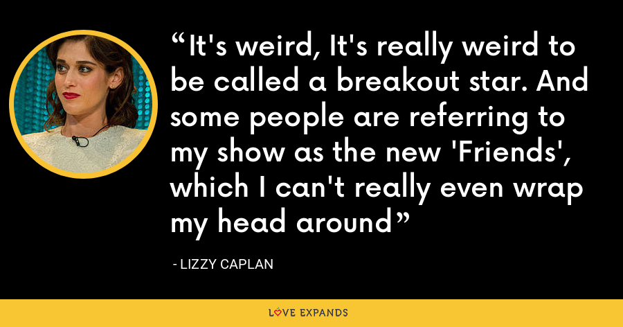 It's weird, It's really weird to be called a breakout star. And some people are referring to my show as the new 'Friends', which I can't really even wrap my head around - Lizzy Caplan