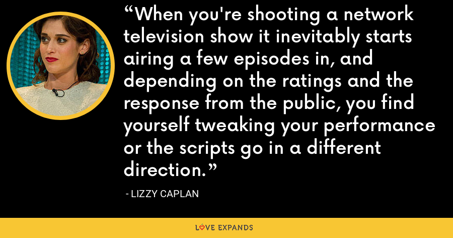When you're shooting a network television show it inevitably starts airing a few episodes in, and depending on the ratings and the response from the public, you find yourself tweaking your performance or the scripts go in a different direction. - Lizzy Caplan