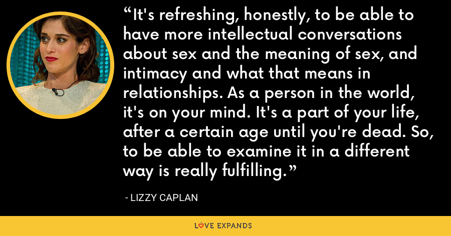 It's refreshing, honestly, to be able to have more intellectual conversations about sex and the meaning of sex, and intimacy and what that means in relationships. As a person in the world, it's on your mind. It's a part of your life, after a certain age until you're dead. So, to be able to examine it in a different way is really fulfilling. - Lizzy Caplan