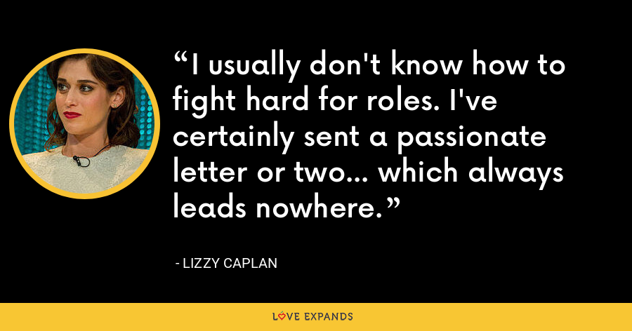 I usually don't know how to fight hard for roles. I've certainly sent a passionate letter or two... which always leads nowhere. - Lizzy Caplan