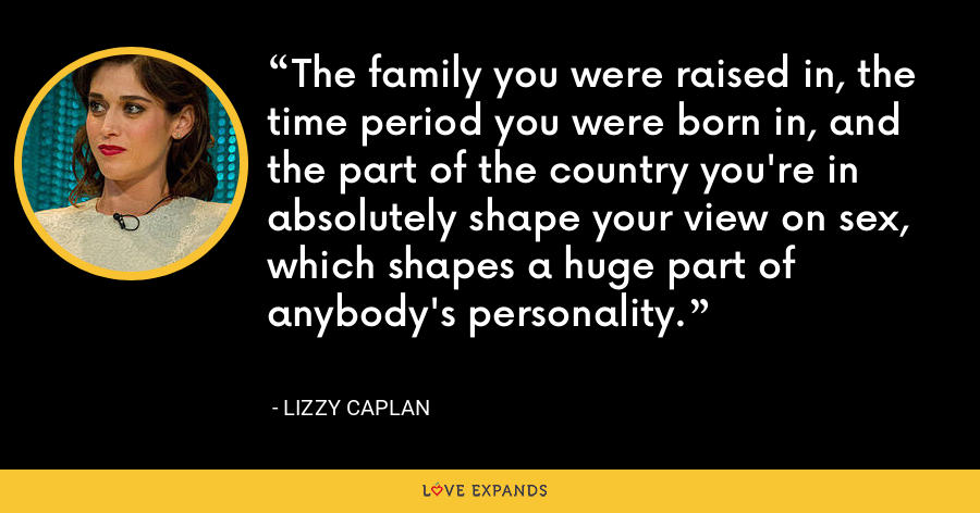 The family you were raised in, the time period you were born in, and the part of the country you're in absolutely shape your view on sex, which shapes a huge part of anybody's personality. - Lizzy Caplan