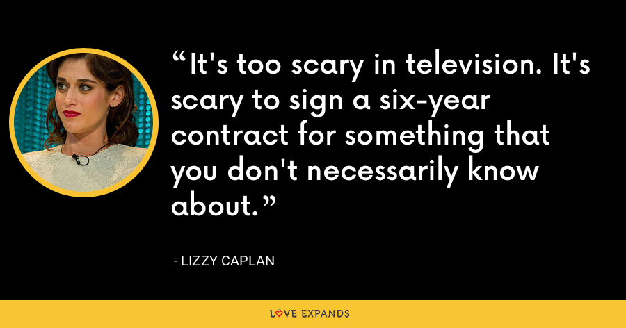 It's too scary in television. It's scary to sign a six-year contract for something that you don't necessarily know about. - Lizzy Caplan
