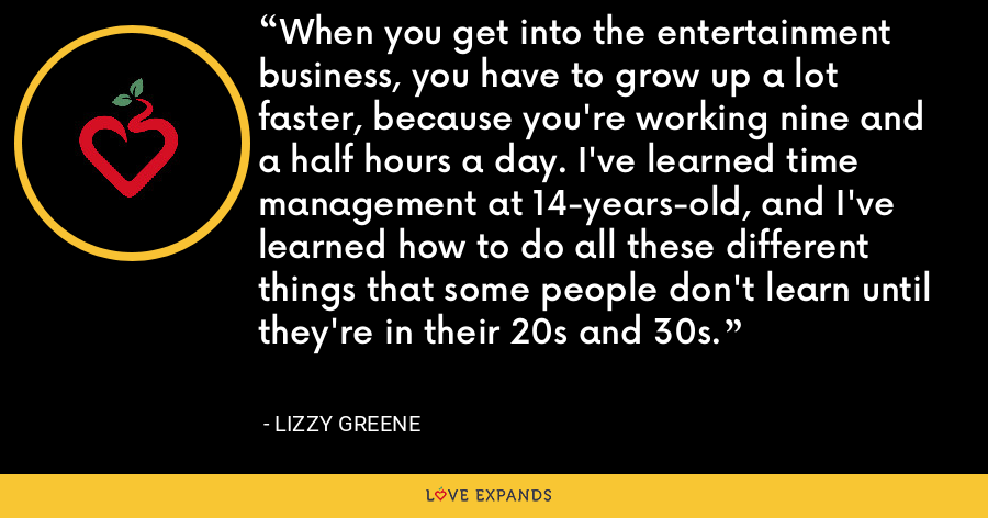 When you get into the entertainment business, you have to grow up a lot faster, because you're working nine and a half hours a day. I've learned time management at 14-years-old, and I've learned how to do all these different things that some people don't learn until they're in their 20s and 30s. - Lizzy Greene