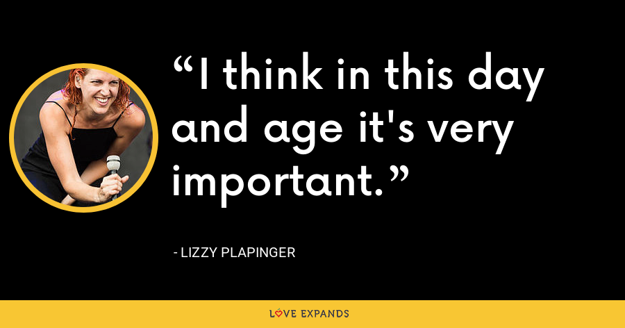 I think in this day and age it's very important. - Lizzy Plapinger