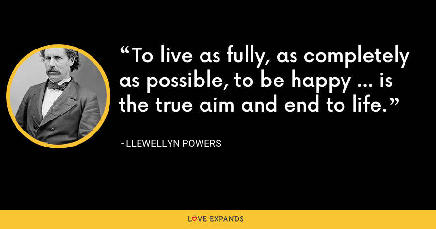 To live as fully, as completely as possible, to be happy ... is the true aim and end to life. - Llewellyn Powers