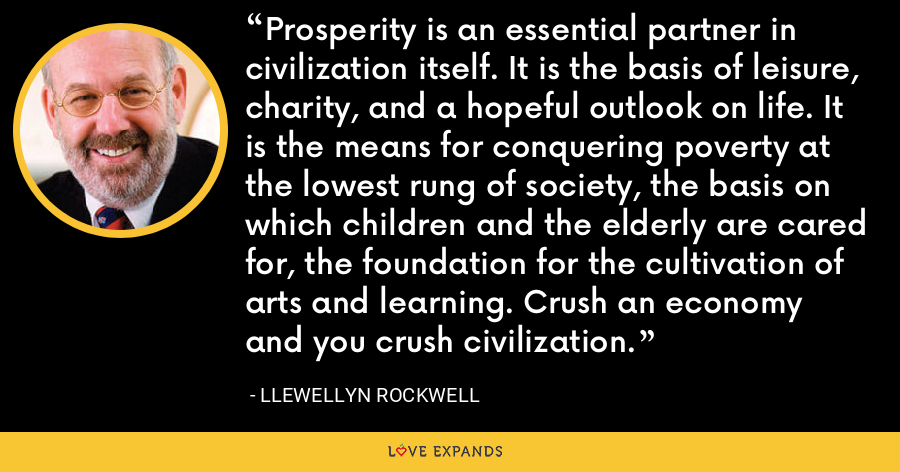 Prosperity is an essential partner in civilization itself. It is the basis of leisure, charity, and a hopeful outlook on life. It is the means for conquering poverty at the lowest rung of society, the basis on which children and the elderly are cared for, the foundation for the cultivation of arts and learning. Crush an economy and you crush civilization. - Llewellyn Rockwell
