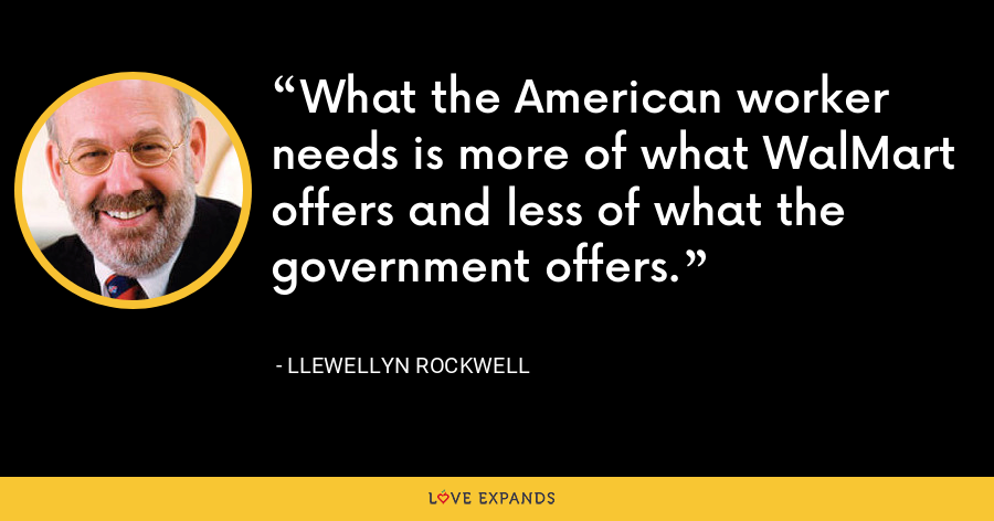 What the American worker needs is more of what WalMart offers and less of what the government offers. - Llewellyn Rockwell