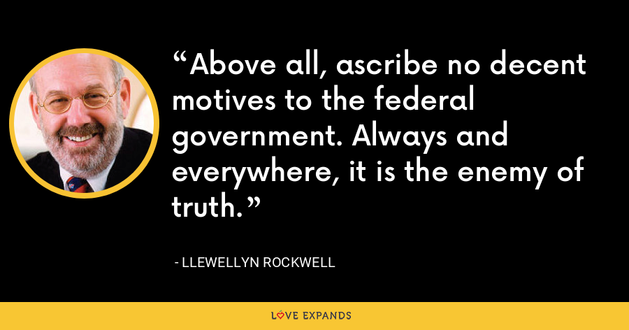 Above all, ascribe no decent motives to the federal government. Always and everywhere, it is the enemy of truth. - Llewellyn Rockwell