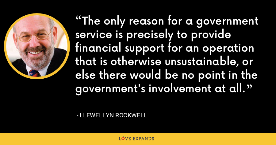 The only reason for a government service is precisely to provide financial support for an operation that is otherwise unsustainable, or else there would be no point in the government's involvement at all. - Llewellyn Rockwell