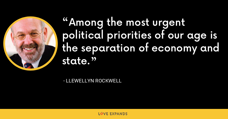 Among the most urgent political priorities of our age is the separation of economy and state. - Llewellyn Rockwell