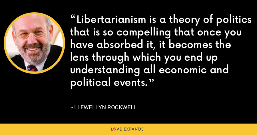 Libertarianism is a theory of politics that is so compelling that once you have absorbed it, it becomes the lens through which you end up understanding all economic and political events. - Llewellyn Rockwell