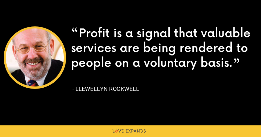 Profit is a signal that valuable services are being rendered to people on a voluntary basis. - Llewellyn Rockwell