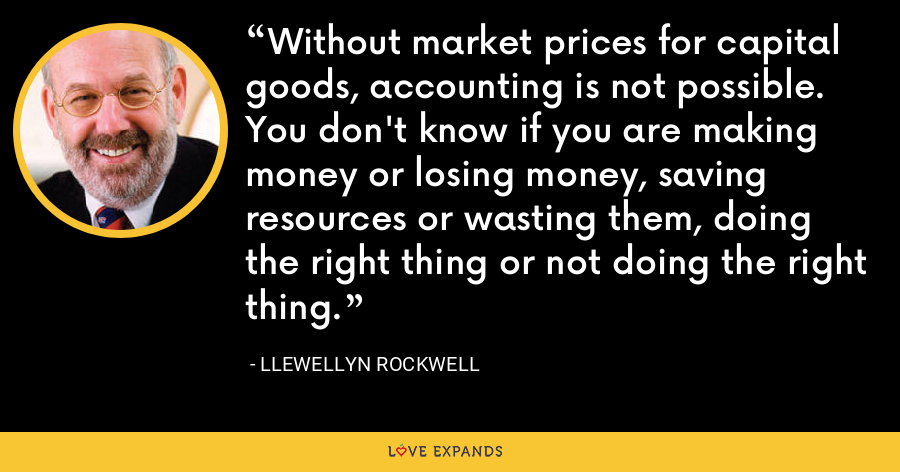 Without market prices for capital goods, accounting is not possible. You don't know if you are making money or losing money, saving resources or wasting them, doing the right thing or not doing the right thing. - Llewellyn Rockwell
