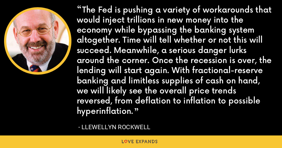 The Fed is pushing a variety of workarounds that would inject trillions in new money into the economy while bypassing the banking system altogether. Time will tell whether or not this will succeed. Meanwhile, a serious danger lurks around the corner. Once the recession is over, the lending will start again. With fractional-reserve banking and limitless supplies of cash on hand, we will likely see the overall price trends reversed, from deflation to inflation to possible hyperinflation. - Llewellyn Rockwell