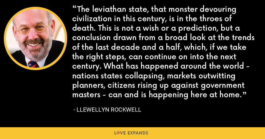 The leviathan state, that monster devouring civilization in this century, is in the throes of death. This is not a wish or a prediction, but a conclusion drawn from a broad look at the trends of the last decade and a half, which, if we take the right steps, can continue on into the next century. What has happened around the world - nations states collapsing, markets outwitting planners, citizens rising up against government masters - can and is happening here at home. - Llewellyn Rockwell