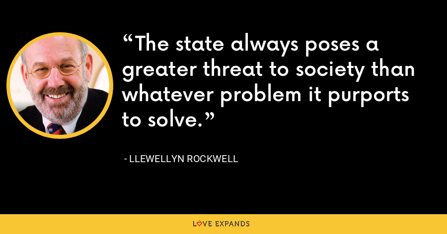 The state always poses a greater threat to society than whatever problem it purports to solve. - Llewellyn Rockwell
