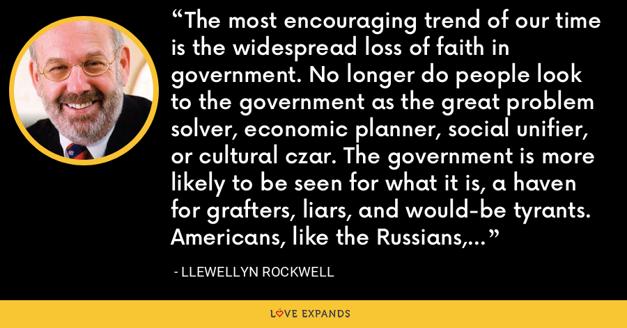 The most encouraging trend of our time is the widespread loss of faith in government. No longer do people look to the government as the great problem solver, economic planner, social unifier, or cultural czar. The government is more likely to be seen for what it is, a haven for grafters, liars, and would-be tyrants. Americans, like the Russians, no longer believe anything until it is officially denied. - Llewellyn Rockwell