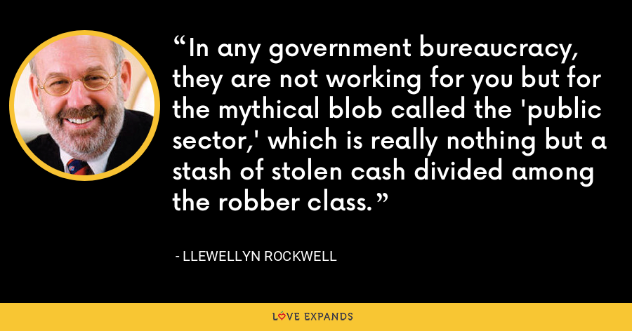 In any government bureaucracy, they are not working for you but for the mythical blob called the 'public sector,' which is really nothing but a stash of stolen cash divided among the robber class. - Llewellyn Rockwell