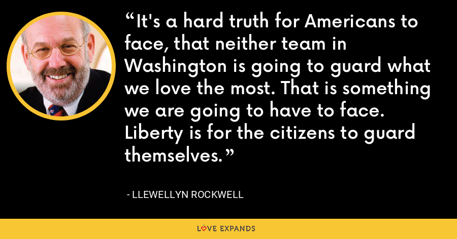 It's a hard truth for Americans to face, that neither team in Washington is going to guard what we love the most. That is something we are going to have to face. Liberty is for the citizens to guard themselves. - Llewellyn Rockwell