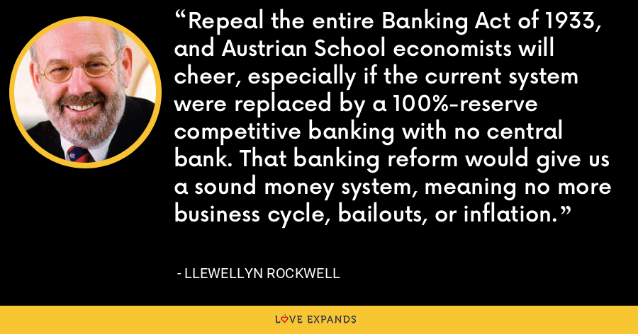 Repeal the entire Banking Act of 1933, and Austrian School economists will cheer, especially if the current system were replaced by a 100%-reserve competitive banking with no central bank. That banking reform would give us a sound money system, meaning no more business cycle, bailouts, or inflation. - Llewellyn Rockwell