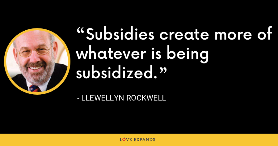 Subsidies create more of whatever is being subsidized. - Llewellyn Rockwell