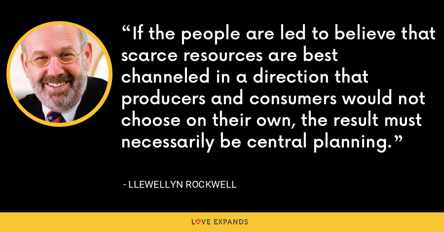 If the people are led to believe that scarce resources are best channeled in a direction that producers and consumers would not choose on their own, the result must necessarily be central planning. - Llewellyn Rockwell